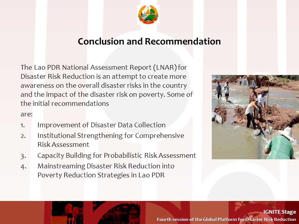 IGNITE Stage Fourth session of the Global Platform for Disaster Risk Reduction Fourth session of the Global Platform for Disaster Risk Reduction Conclusion and Recommendation The Lao PDR National Assessment Report (LNAR) for Disaster Risk Reduction is an attempt to create more awareness on the overall disaster risks in the country and the impact of the disaster risk on poverty.