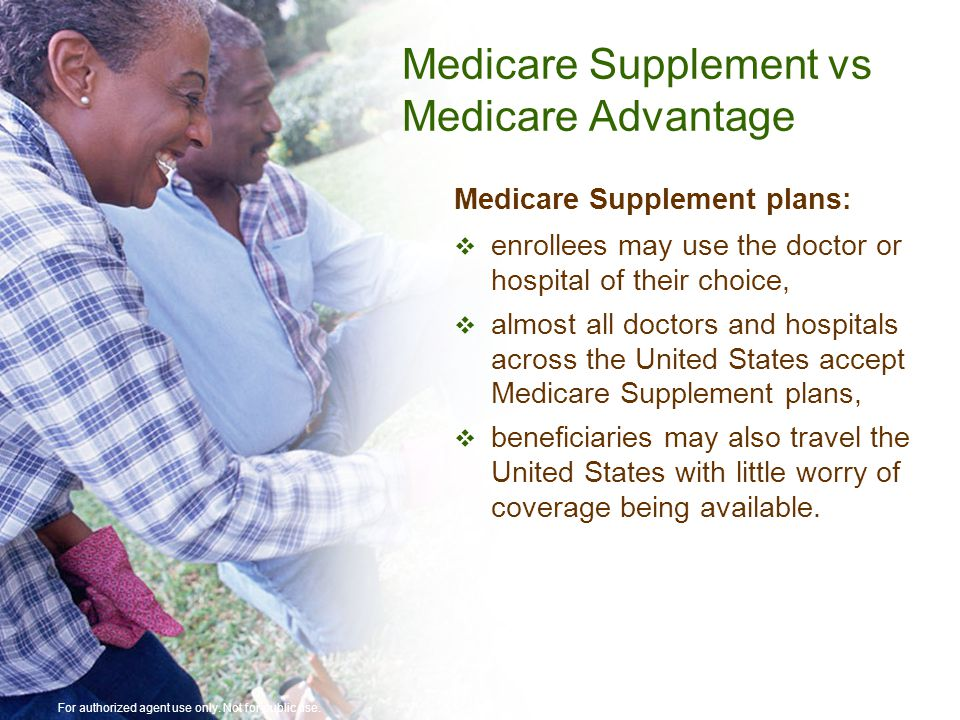 Medicare Supplement vs Medicare Advantage Medicare Supplement plans:  enrollees may use the doctor or hospital of their choice,  almost all doctors and hospitals across the United States accept Medicare Supplement plans,  beneficiaries may also travel the United States with little worry of coverage being available.