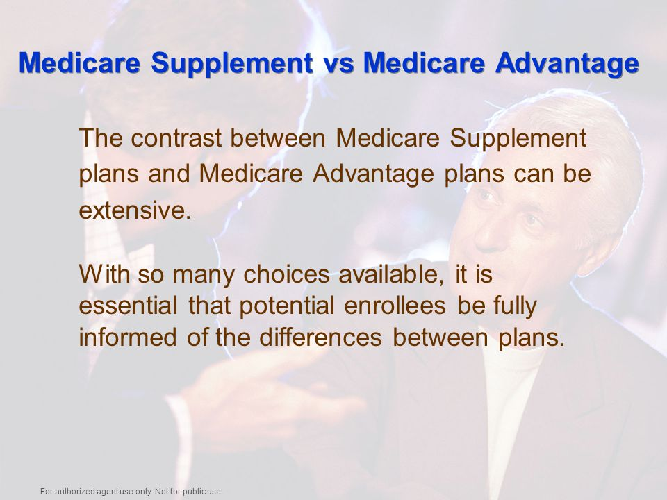 Medicare Supplement vs Medicare Advantage The contrast between Medicare Supplement plans and Medicare Advantage plans can be extensive.