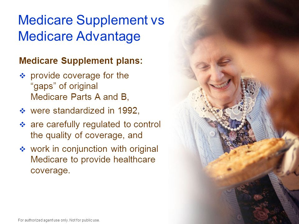 Medicare Supplement vs Medicare Advantage Medicare Supplement plans:  provide coverage for the gaps of original Medicare Parts A and B,  were standardized in 1992,  are carefully regulated to control the quality of coverage, and  work in conjunction with original Medicare to provide healthcare coverage.