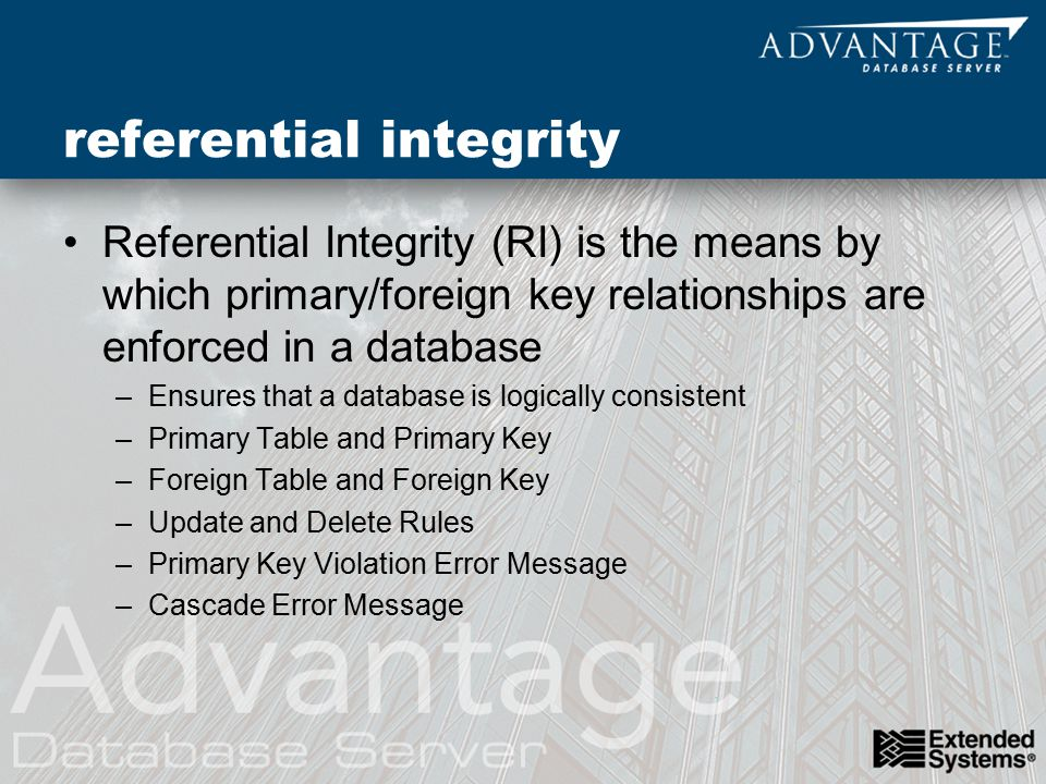 referential integrity Referential Integrity (RI) is the means by which primary/foreign key relationships are enforced in a database –Ensures that a database is logically consistent –Primary Table and Primary Key –Foreign Table and Foreign Key –Update and Delete Rules –Primary Key Violation Error Message –Cascade Error Message