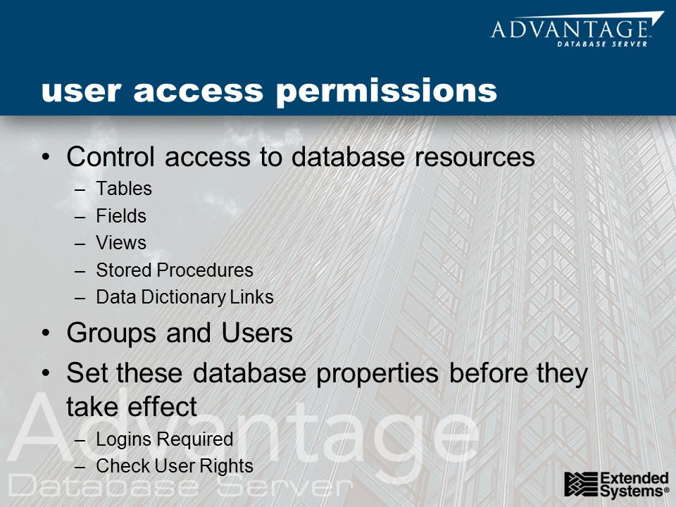 user access permissions Control access to database resources –Tables –Fields –Views –Stored Procedures –Data Dictionary Links Groups and Users Set these database properties before they take effect –Logins Required –Check User Rights