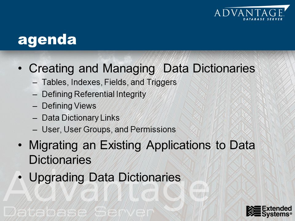 agenda Creating and Managing Data Dictionaries –Tables, Indexes, Fields, and Triggers –Defining Referential Integrity –Defining Views –Data Dictionary Links –User, User Groups, and Permissions Migrating an Existing Applications to Data Dictionaries Upgrading Data Dictionaries