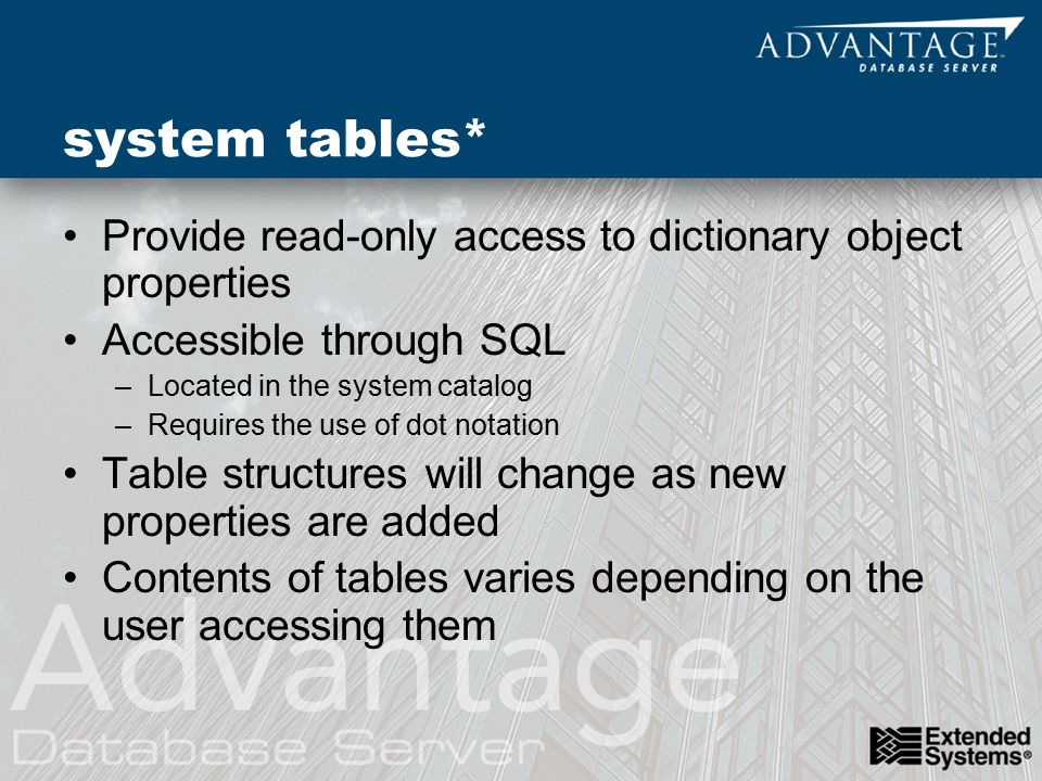system tables* Provide read-only access to dictionary object properties Accessible through SQL –Located in the system catalog –Requires the use of dot notation Table structures will change as new properties are added Contents of tables varies depending on the user accessing them