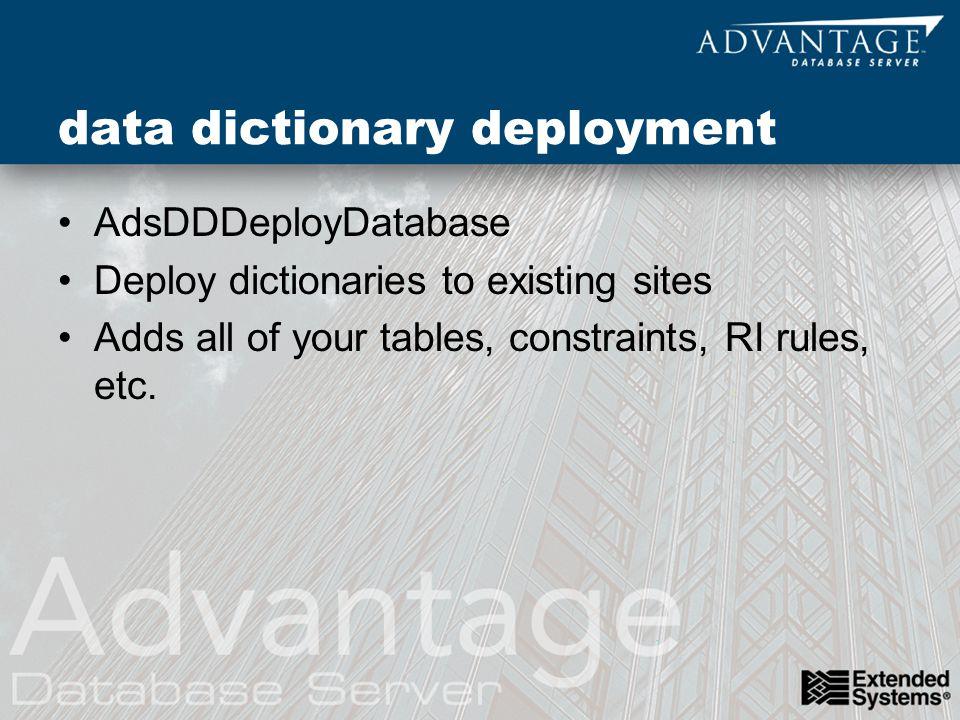 data dictionary deployment AdsDDDeployDatabase Deploy dictionaries to existing sites Adds all of your tables, constraints, RI rules, etc.