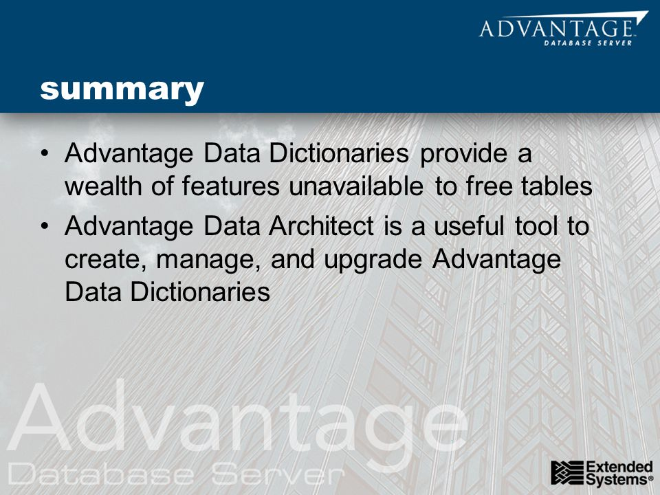 summary Advantage Data Dictionaries provide a wealth of features unavailable to free tables Advantage Data Architect is a useful tool to create, manage, and upgrade Advantage Data Dictionaries