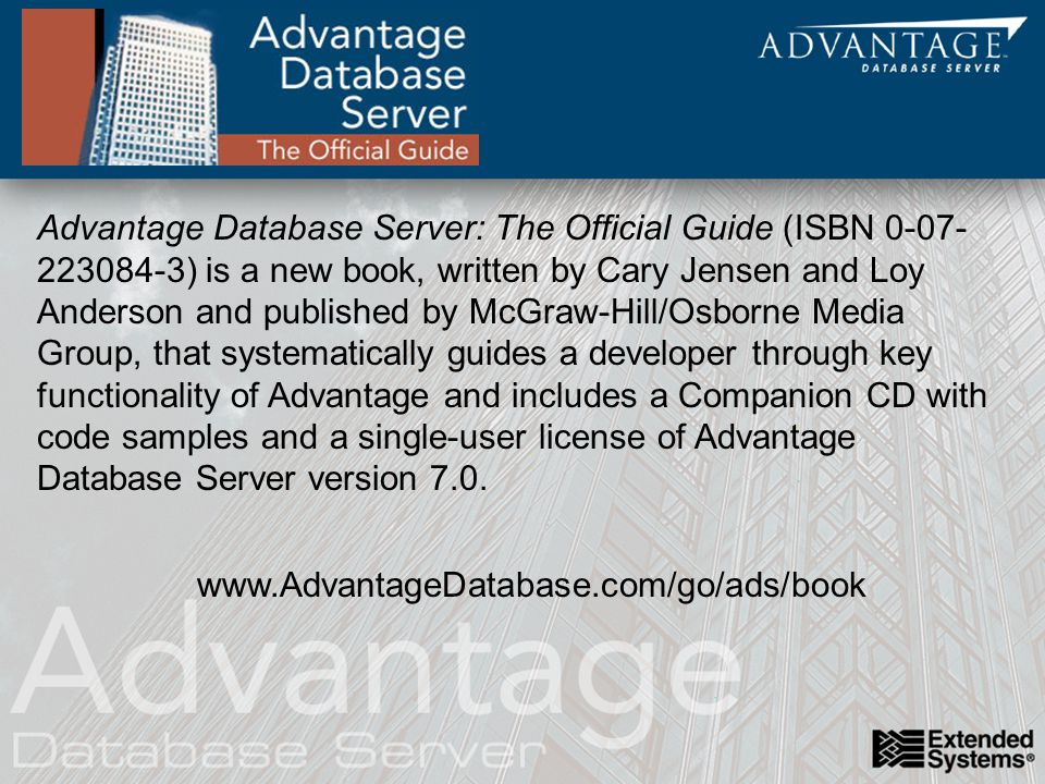 Advantage Database Server: The Official Guide (ISBN ) is a new book, written by Cary Jensen and Loy Anderson and published by McGraw-Hill/Osborne Media Group, that systematically guides a developer through key functionality of Advantage and includes a Companion CD with code samples and a single-user license of Advantage Database Server version 7.0.