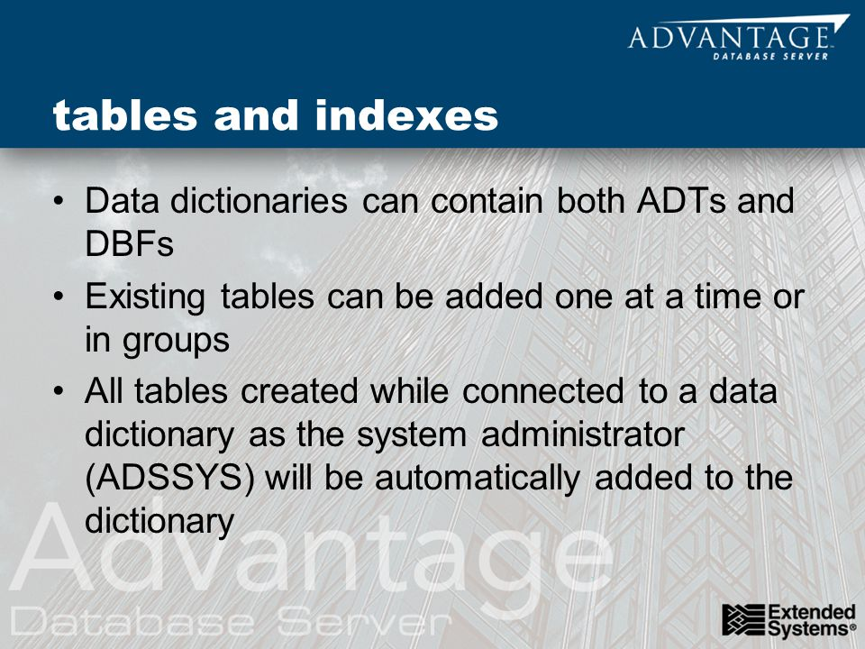 tables and indexes Data dictionaries can contain both ADTs and DBFs Existing tables can be added one at a time or in groups All tables created while connected to a data dictionary as the system administrator (ADSSYS) will be automatically added to the dictionary