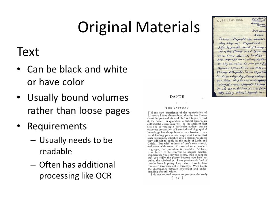 Original Materials Text Can be black and white or have color Usually bound volumes rather than loose pages Requirements – Usually needs to be readable – Often has additional processing like OCR