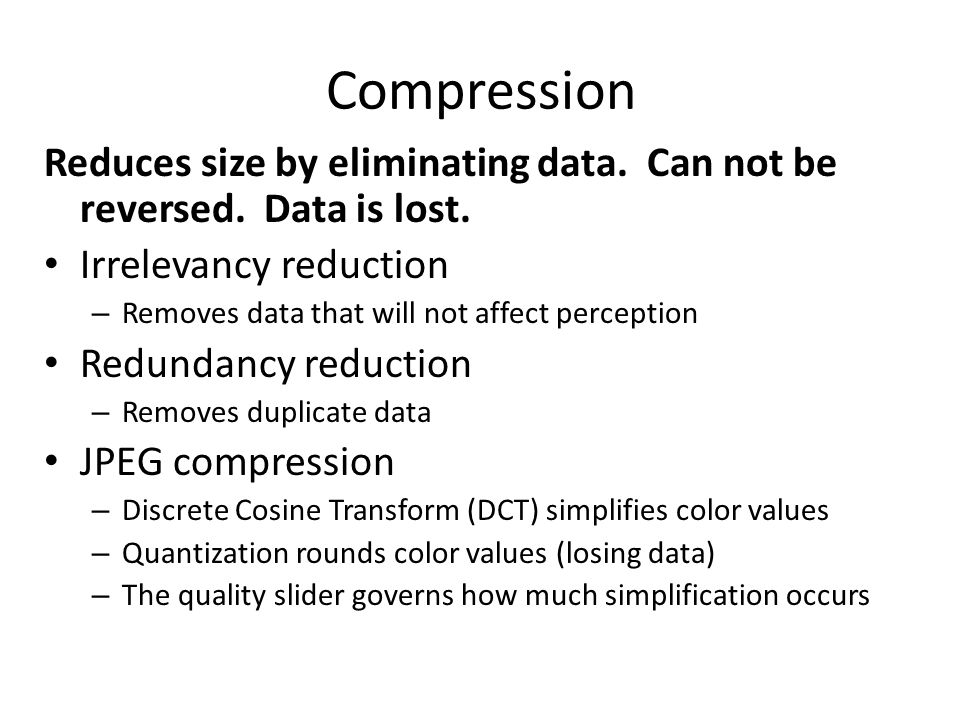 Compression Reduces size by eliminating data. Can not be reversed.