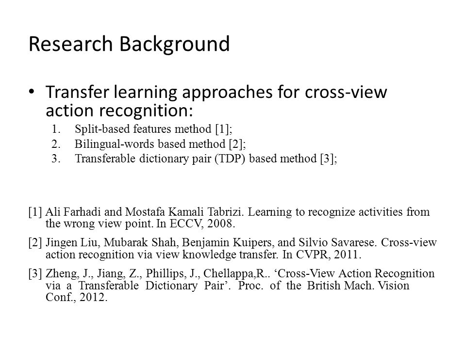 Research Background Transfer learning approaches for cross-view action recognition: 1.Split-based features method [1]; 2.Bilingual-words based method [2]; 3.Transferable dictionary pair (TDP) based method [3]; [1] Ali Farhadi and Mostafa Kamali Tabrizi.