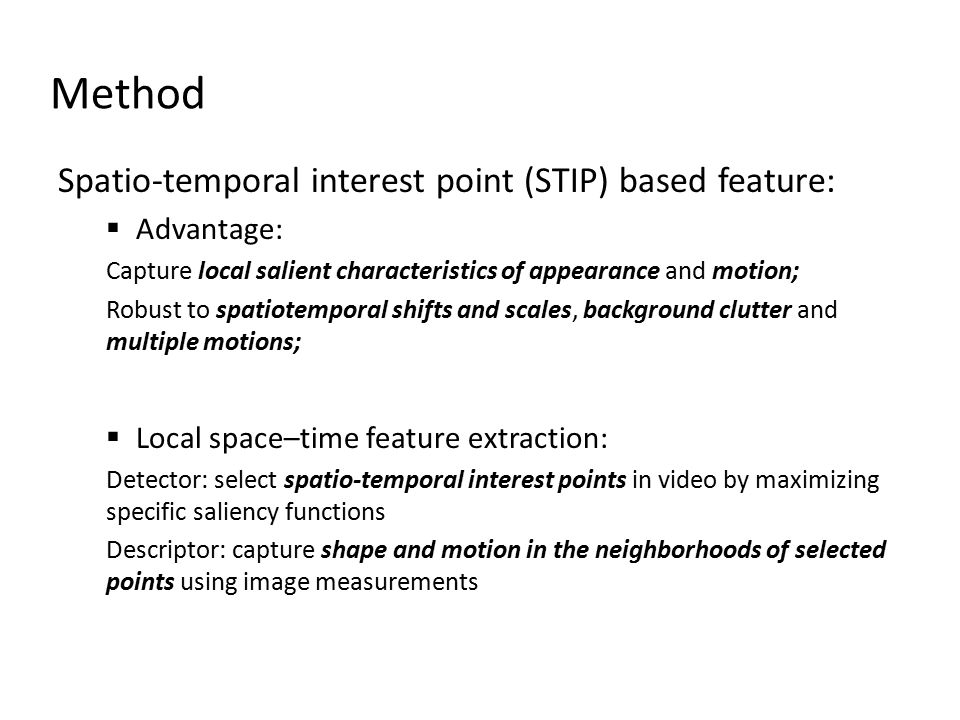 Spatio-temporal interest point (STIP) based feature:  Advantage: Capture local salient characteristics of appearance and motion; Robust to spatiotemporal shifts and scales, background clutter and multiple motions;  Local space–time feature extraction: Detector: select spatio-temporal interest points in video by maximizing specific saliency functions Descriptor: capture shape and motion in the neighborhoods of selected points using image measurements Method