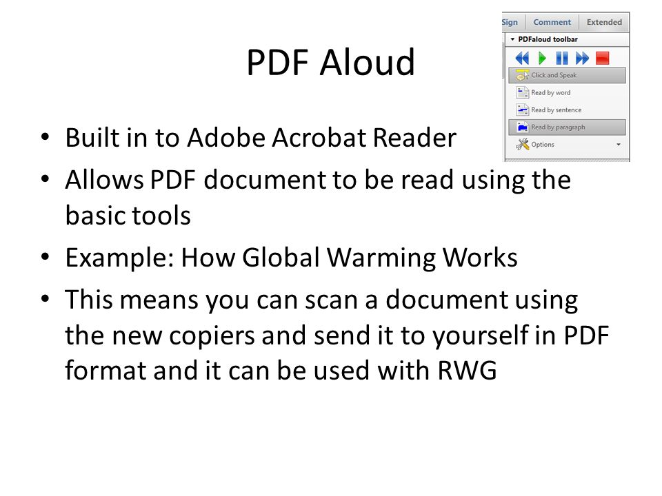 PDF Aloud Built in to Adobe Acrobat Reader Allows PDF document to be read using the basic tools Example: How Global Warming Works This means you can scan a document using the new copiers and send it to yourself in PDF format and it can be used with RWG