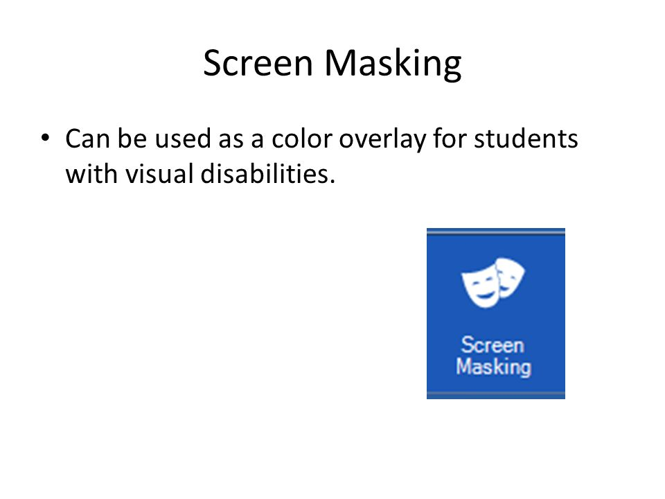 Screen Masking Can be used as a color overlay for students with visual disabilities.