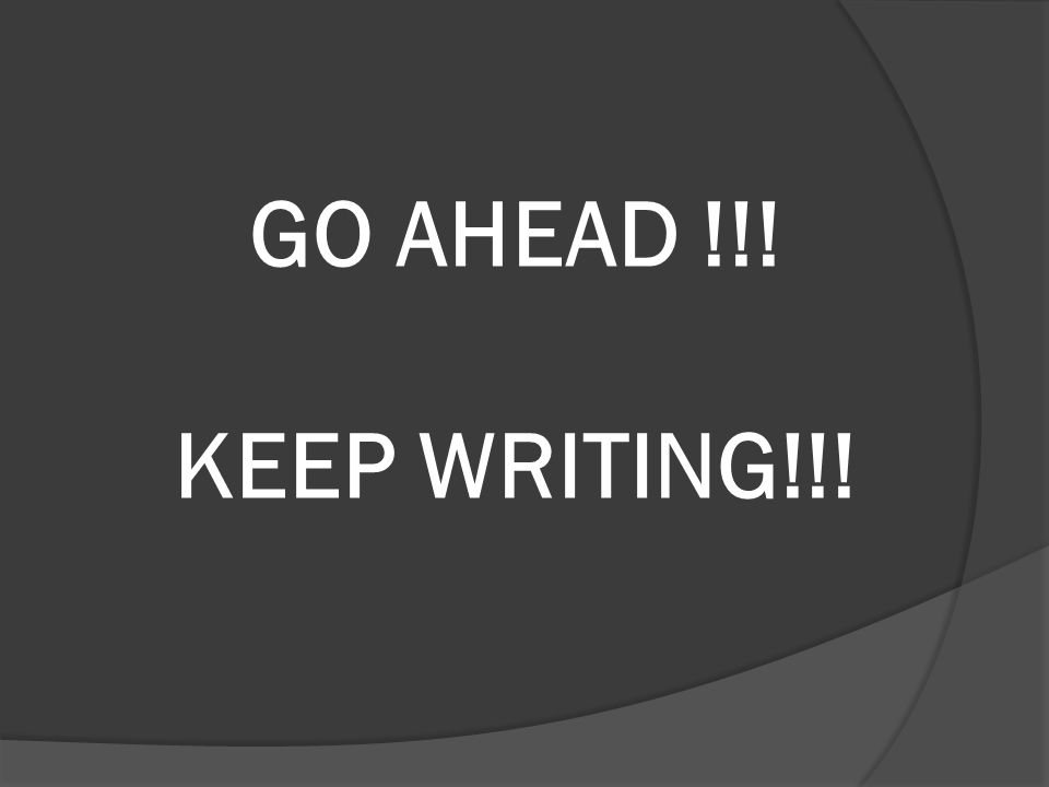 GO AHEAD !!! KEEP WRITING!!!
