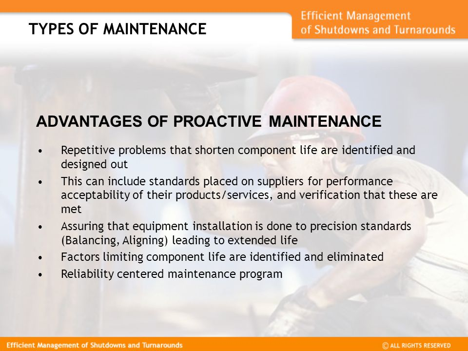 ADVANTAGES OF PROACTIVE MAINTENANCE Repetitive problems that shorten component life are identified and designed out This can include standards placed on suppliers for performance acceptability of their products/services, and verification that these are met Assuring that equipment installation is done to precision standards (Balancing, Aligning) leading to extended life Factors limiting component life are identified and eliminated Reliability centered maintenance program TYPES OF MAINTENANCE