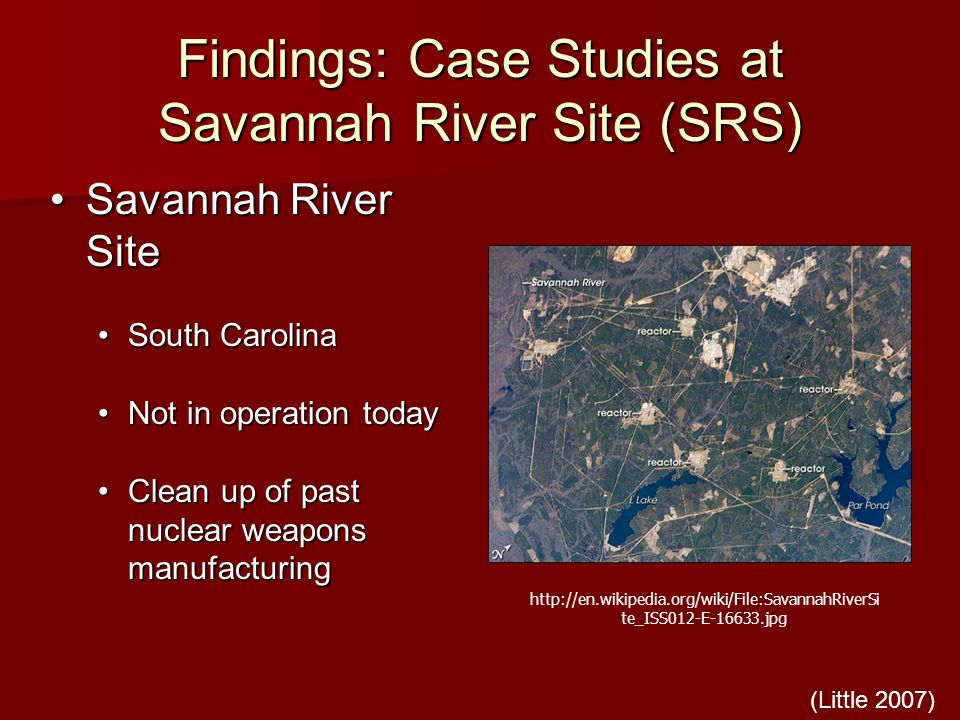Findings: Case Studies at Savannah River Site (SRS) Savannah River SiteSavannah River Site South CarolinaSouth Carolina Not in operation todayNot in operation today Clean up of past nuclear weapons manufacturingClean up of past nuclear weapons manufacturing   te_ISS012-E jpg (Little 2007)