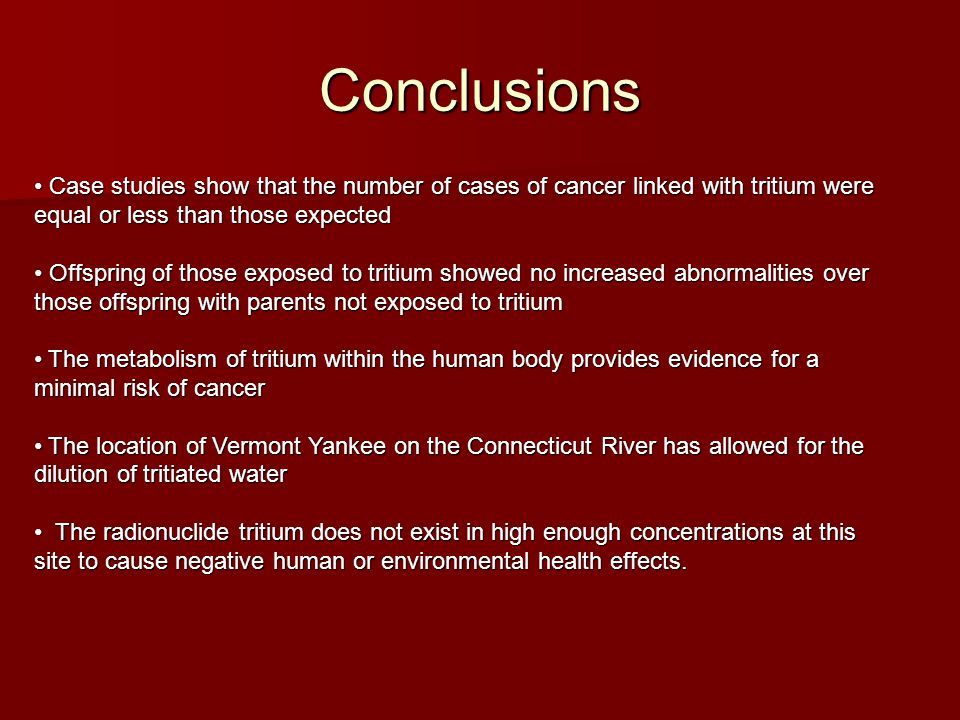 Conclusions Case studies show that the number of cases of cancer linked with tritium were equal or less than those expected Case studies show that the number of cases of cancer linked with tritium were equal or less than those expected Offspring of those exposed to tritium showed no increased abnormalities over those offspring with parents not exposed to tritium Offspring of those exposed to tritium showed no increased abnormalities over those offspring with parents not exposed to tritium The metabolism of tritium within the human body provides evidence for a minimal risk of cancer The metabolism of tritium within the human body provides evidence for a minimal risk of cancer The location of Vermont Yankee on the Connecticut River has allowed for the dilution of tritiated water The location of Vermont Yankee on the Connecticut River has allowed for the dilution of tritiated water The radionuclide tritium does not exist in high enough concentrations at this site to cause negative human or environmental health effects.