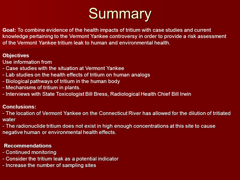 Summary Goal: To combine evidence of the health impacts of tritium with case studies and current knowledge pertaining to the Vermont Yankee controversy in order to provide a risk assessment of the Vermont Yankee tritium leak to human and environmental health.