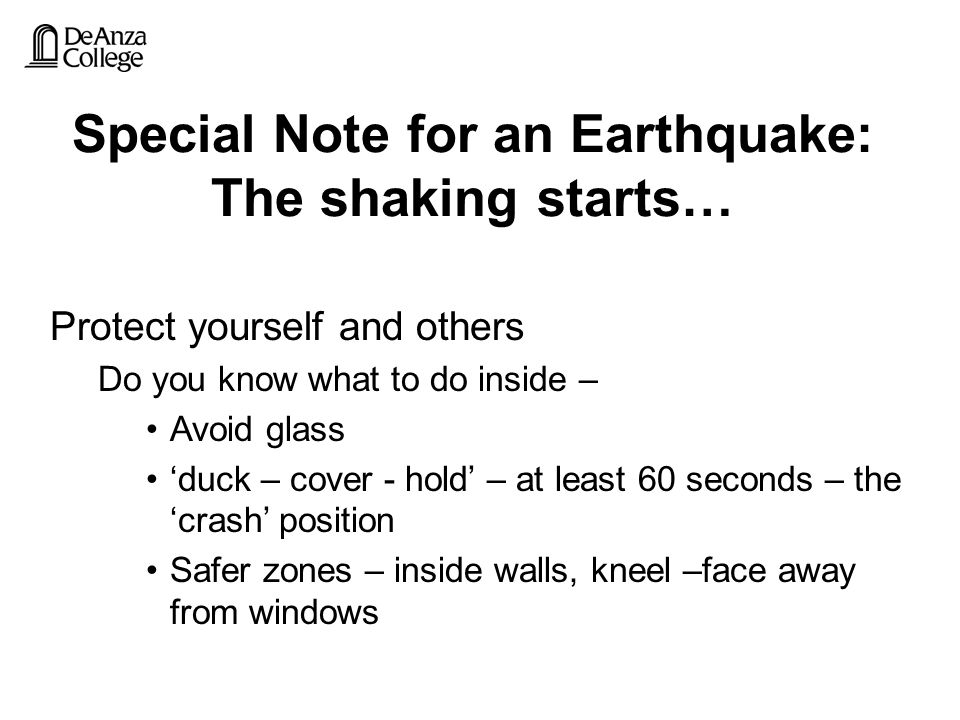 Special Note for an Earthquake: The shaking starts… Protect yourself and others Do you know what to do inside – Avoid glass 'duck – cover - hold' – at least 60 seconds – the 'crash' position Safer zones – inside walls, kneel –face away from windows