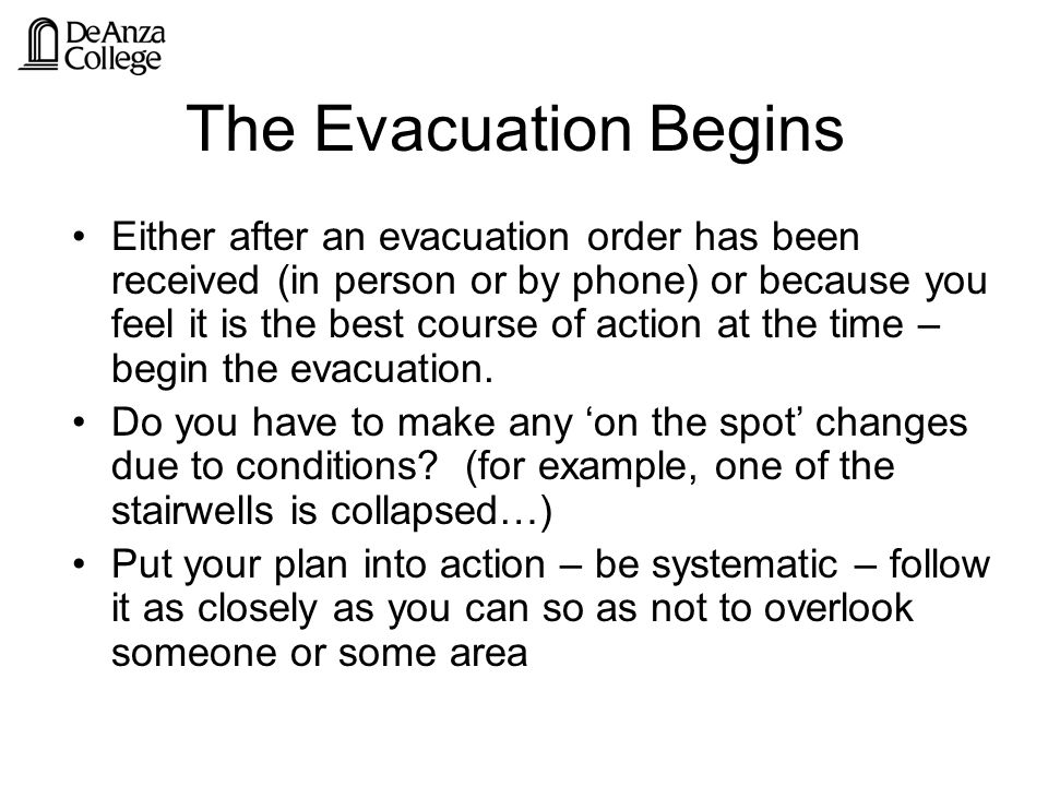 The Evacuation Begins Either after an evacuation order has been received (in person or by phone) or because you feel it is the best course of action at the time – begin the evacuation.