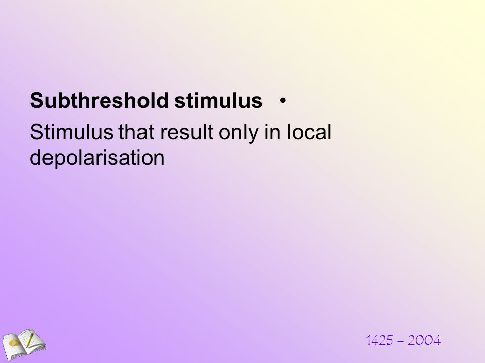 Subthreshold stimulus Stimulus that result only in local depolarisation 1425 – 2004