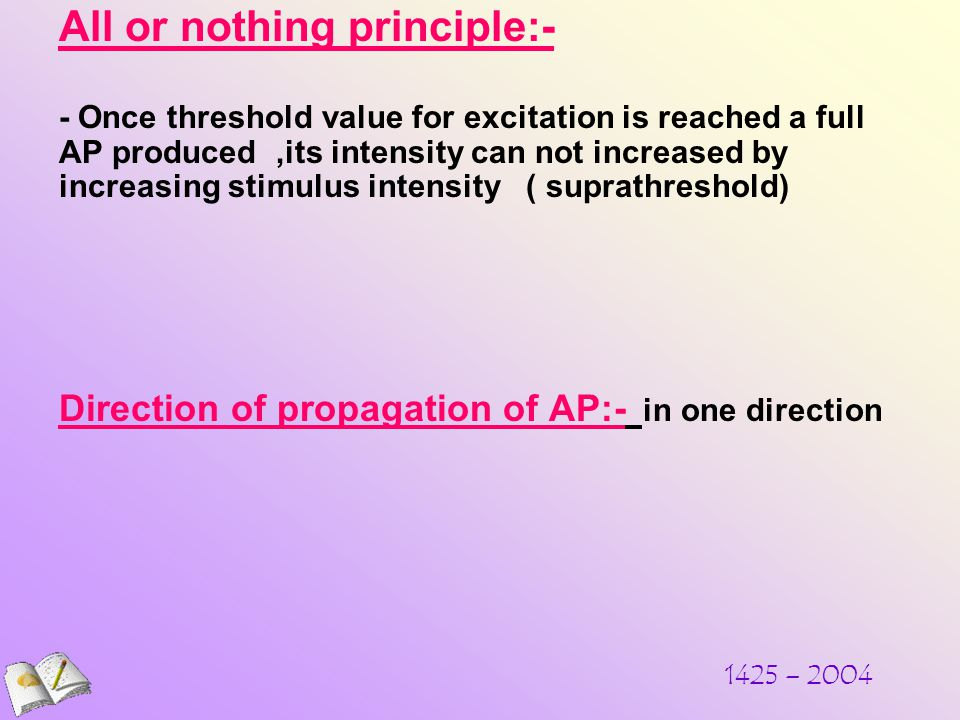 All or nothing principle:- - Once threshold value for excitation is reached a full AP produced,its intensity can not increased by increasing stimulus intensity ( suprathreshold) Direction of propagation of AP:- in one direction