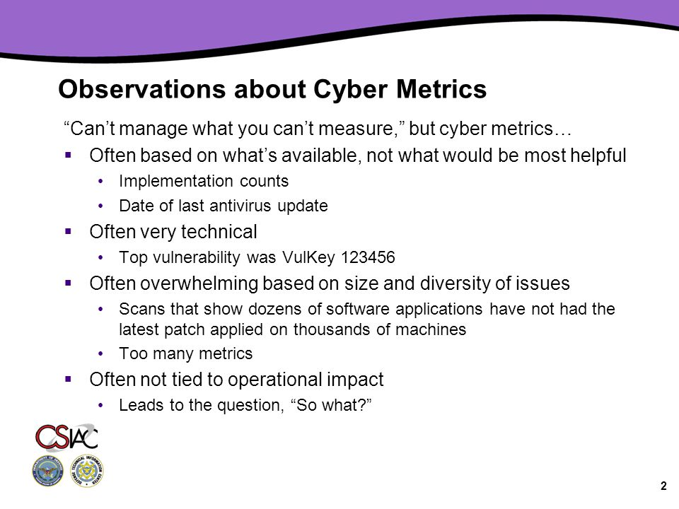 2 Observations about Cyber Metrics Can't manage what you can't measure, but cyber metrics…  Often based on what's available, not what would be most helpful Implementation counts Date of last antivirus update  Often very technical Top vulnerability was VulKey 123456  Often overwhelming based on size and diversity of issues Scans that show dozens of software applications have not had the latest patch applied on thousands of machines Too many metrics  Often not tied to operational impact Leads to the question, So what