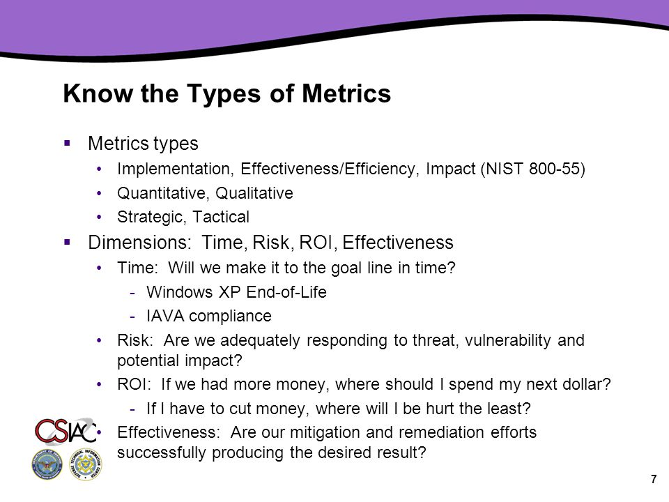 Know the Types of Metrics  Metrics types Implementation, Effectiveness/Efficiency, Impact (NIST 800-55) Quantitative, Qualitative Strategic, Tactical  Dimensions: Time, Risk, ROI, Effectiveness Time: Will we make it to the goal line in time.