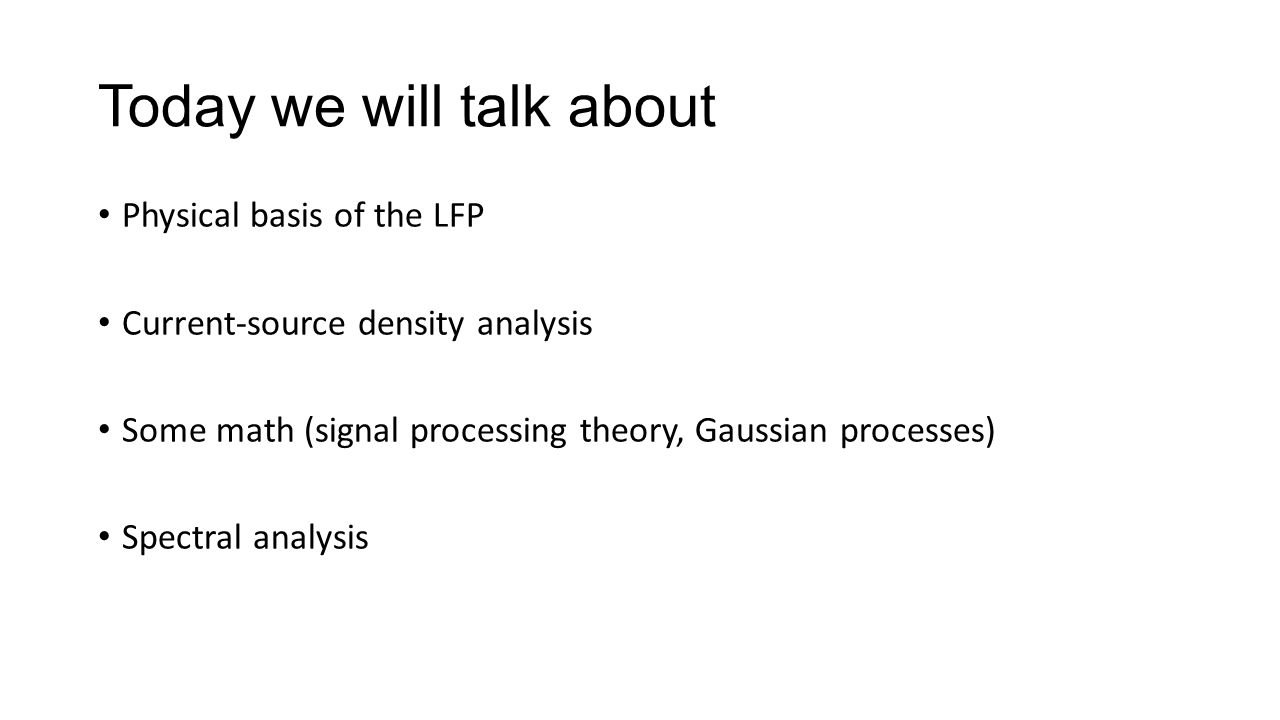 Today we will talk about Physical basis of the LFP Current-source density analysis Some math (signal processing theory, Gaussian processes) Spectral analysis