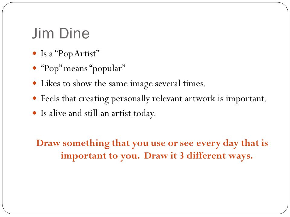 Jim Dine Is a Pop Artist Pop means popular Likes to show the same image several times.