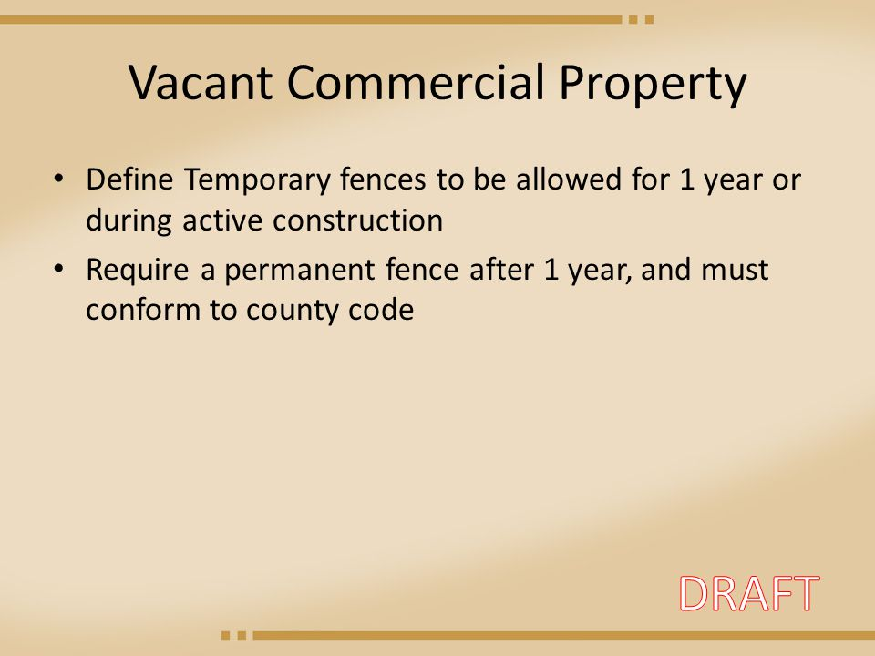 Vacant Commercial Property Define Temporary fences to be allowed for 1 year or during active construction Require a permanent fence after 1 year, and must conform to county code
