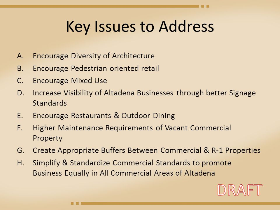 Key Issues to Address A.Encourage Diversity of Architecture B.Encourage Pedestrian oriented retail C.Encourage Mixed Use D.Increase Visibility of Altadena Businesses through better Signage Standards E.Encourage Restaurants & Outdoor Dining F.Higher Maintenance Requirements of Vacant Commercial Property G.Create Appropriate Buffers Between Commercial & R-1 Properties H.Simplify & Standardize Commercial Standards to promote Business Equally in All Commercial Areas of Altadena