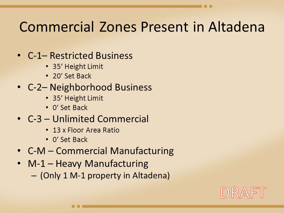 Commercial Zones Present in Altadena C-1– Restricted Business 35' Height Limit 20' Set Back C-2– Neighborhood Business 35' Height Limit 0' Set Back C-3 – Unlimited Commercial 13 x Floor Area Ratio 0' Set Back C-M – Commercial Manufacturing M-1 – Heavy Manufacturing – (Only 1 M-1 property in Altadena)