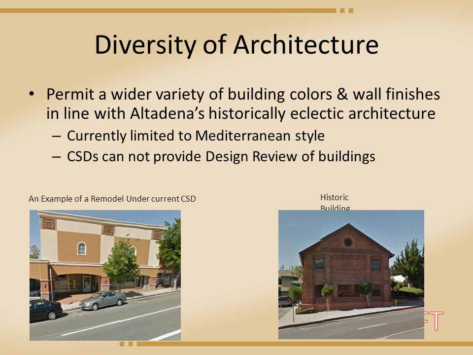 Diversity of Architecture Permit a wider variety of building colors & wall finishes in line with Altadena's historically eclectic architecture – Currently limited to Mediterranean style – CSDs can not provide Design Review of buildings An Example of a Remodel Under current CSD Historic Building