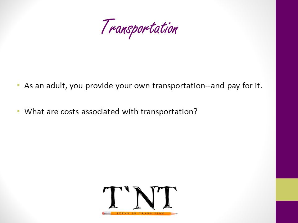 Transportation As an adult, you provide your own transportation--and pay for it.