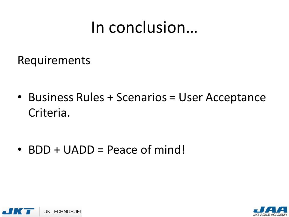 In conclusion… Requirements Business Rules + Scenarios = User Acceptance Criteria.