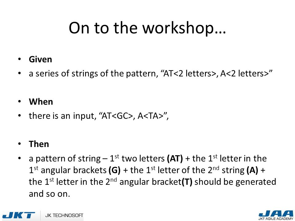 On to the workshop… Given a series of strings of the pattern, AT, A When there is an input, AT, A , Then a pattern of string – 1 st two letters (AT) + the 1 st letter in the 1 st angular brackets (G) + the 1 st letter of the 2 nd string (A) + the 1 st letter in the 2 nd angular bracket(T) should be generated and so on.