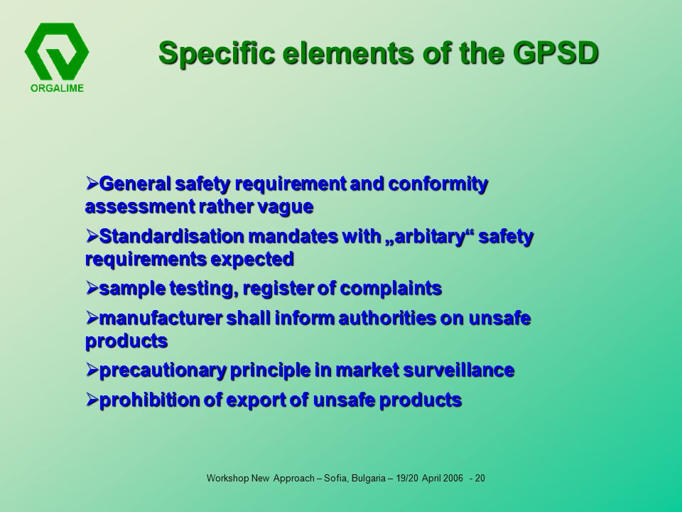 "Workshop New Approach – Sofia, Bulgaria – 19/20 April Specific elements of the GPSD  General safety requirement and conformity assessment rather vague  Standardisation mandates with ""arbitary safety requirements expected  sample testing, register of complaints  manufacturer shall inform authorities on unsafe products  precautionary principle in market surveillance  prohibition of export of unsafe products"
