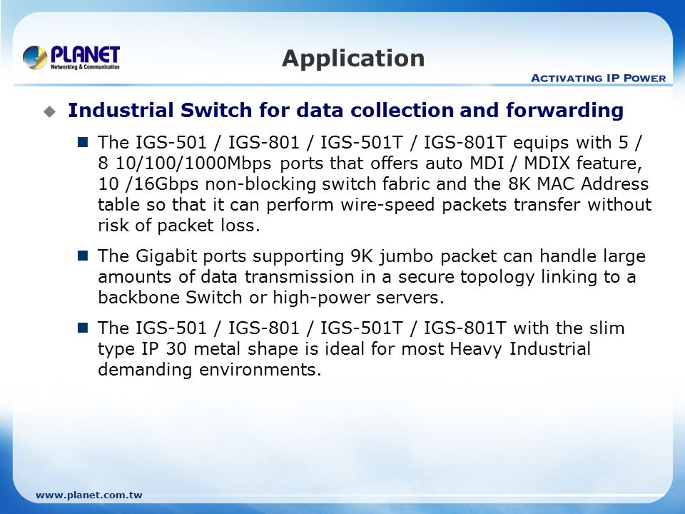  Industrial Switch for data collection and forwarding The IGS-501 / IGS-801 / IGS-501T / IGS-801T equips with 5 / 8 10/100/1000Mbps ports that offers auto MDI / MDIX feature, 10 /16Gbps non-blocking switch fabric and the 8K MAC Address table so that it can perform wire-speed packets transfer without risk of packet loss.