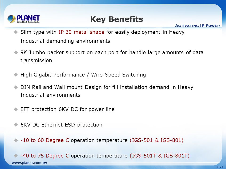9 / 24 Key Benefits  Slim type with IP 30 metal shape for easily deployment in Heavy Industrial demanding environments  9K Jumbo packet support on each port for handle large amounts of data transmission  High Gigabit Performance / Wire-Speed Switching  DIN Rail and Wall mount Design for fill installation demand in Heavy Industrial environments  EFT protection 6KV DC for power line  6KV DC Ethernet ESD protection  -10 to 60 Degree C operation temperature (IGS-501 & IGS-801)  -40 to 75 Degree C operation temperature (IGS-501T & IGS-801T)