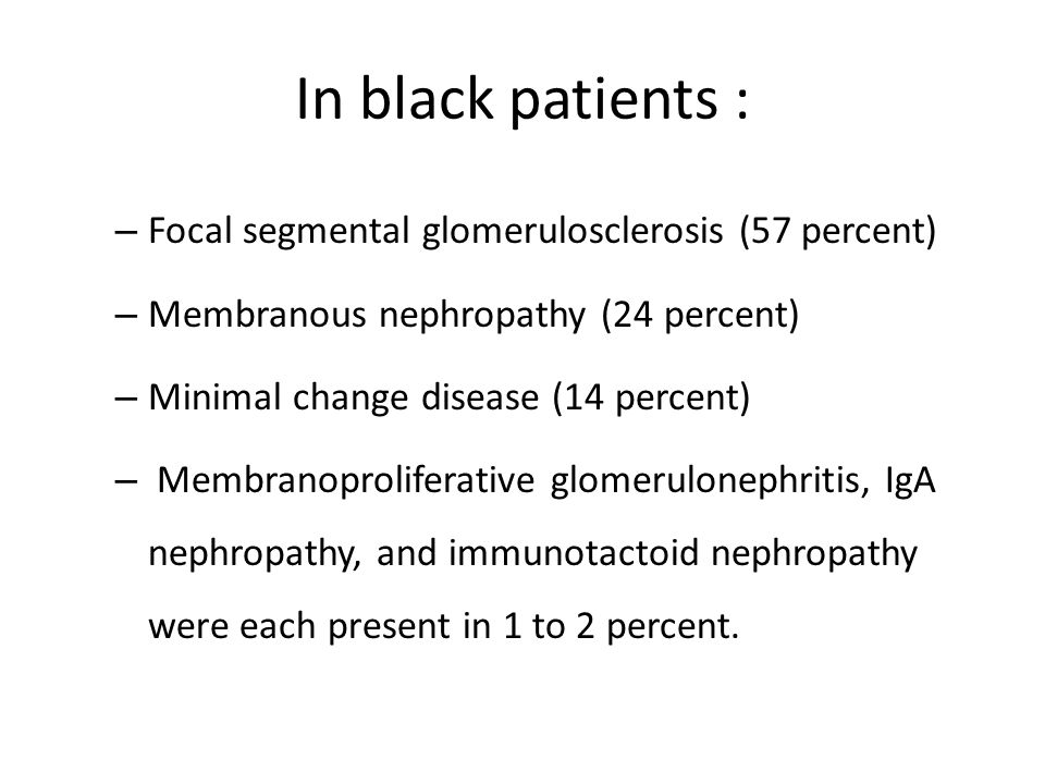 In black patients : – Focal segmental glomerulosclerosis (57 percent) – Membranous nephropathy (24 percent) – Minimal change disease (14 percent) – Membranoproliferative glomerulonephritis, IgA nephropathy, and immunotactoid nephropathy were each present in 1 to 2 percent.