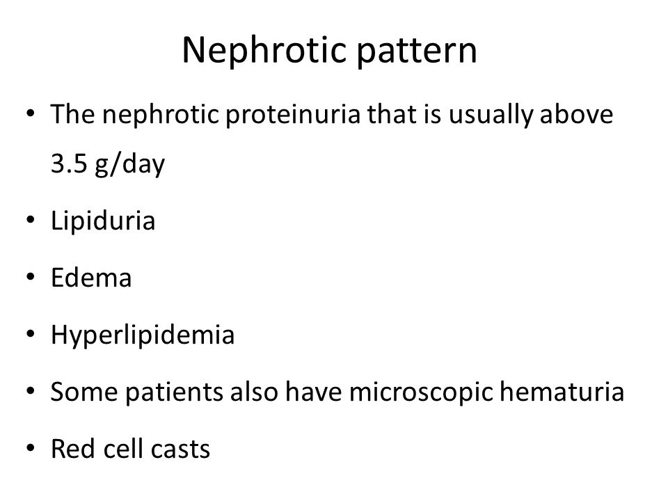Nephrotic pattern The nephrotic proteinuria that is usually above 3.5 g/day Lipiduria Edema Hyperlipidemia Some patients also have microscopic hematuria Red cell casts