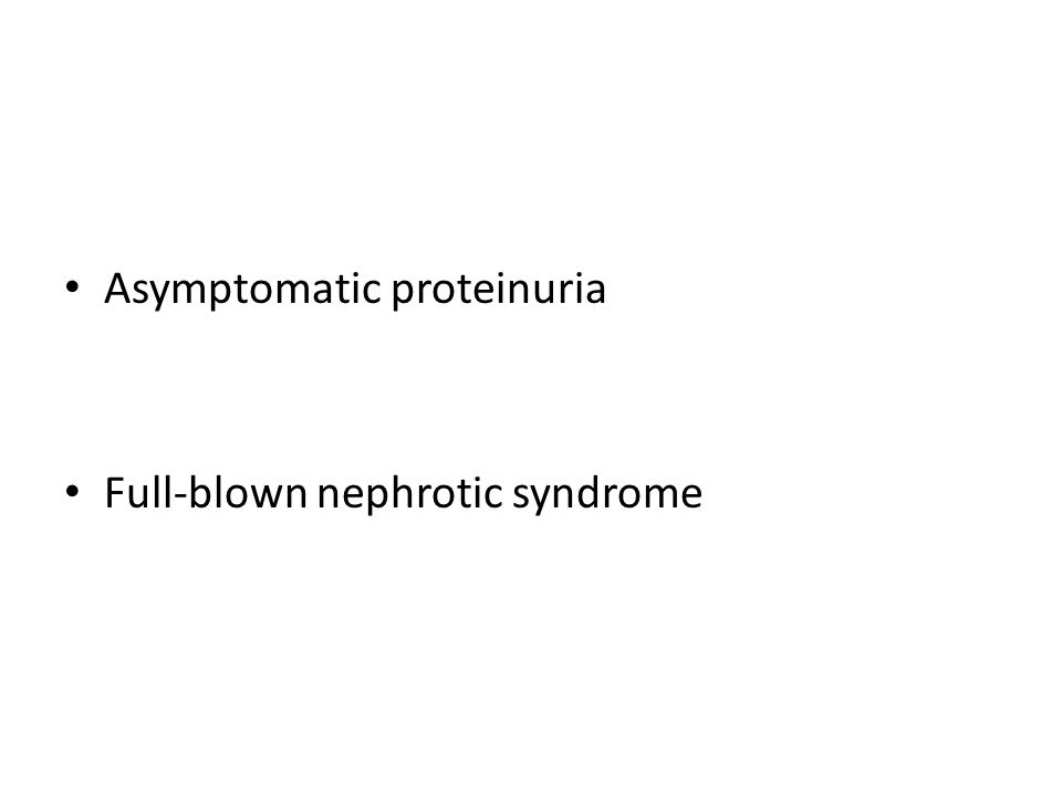 Asymptomatic proteinuria Full-blown nephrotic syndrome