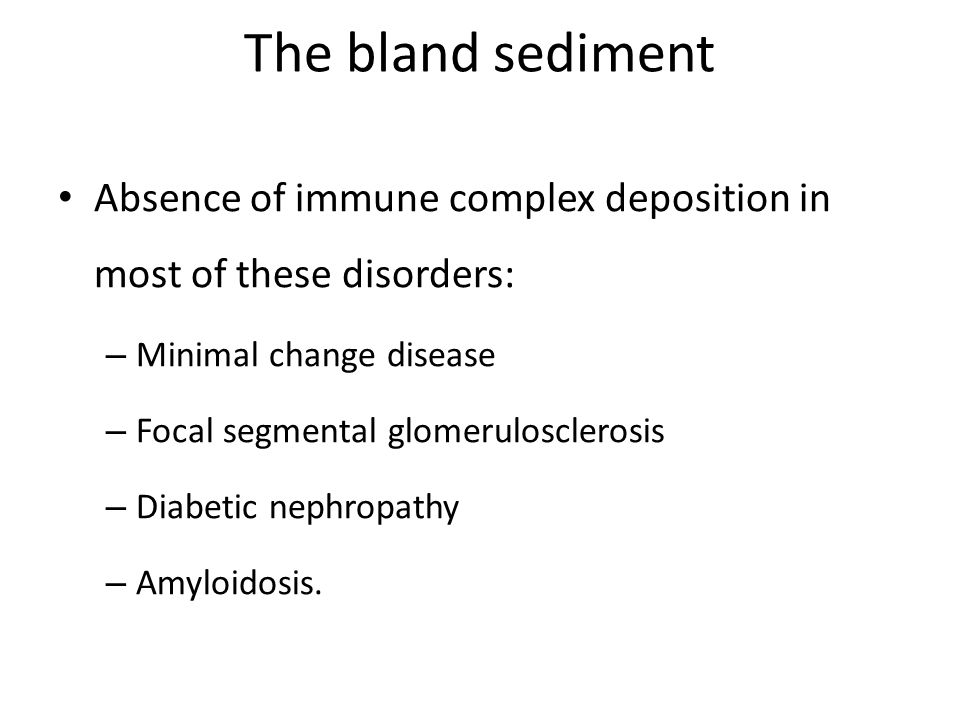 The bland sediment Absence of immune complex deposition in most of these disorders: – Minimal change disease – Focal segmental glomerulosclerosis – Diabetic nephropathy – Amyloidosis.