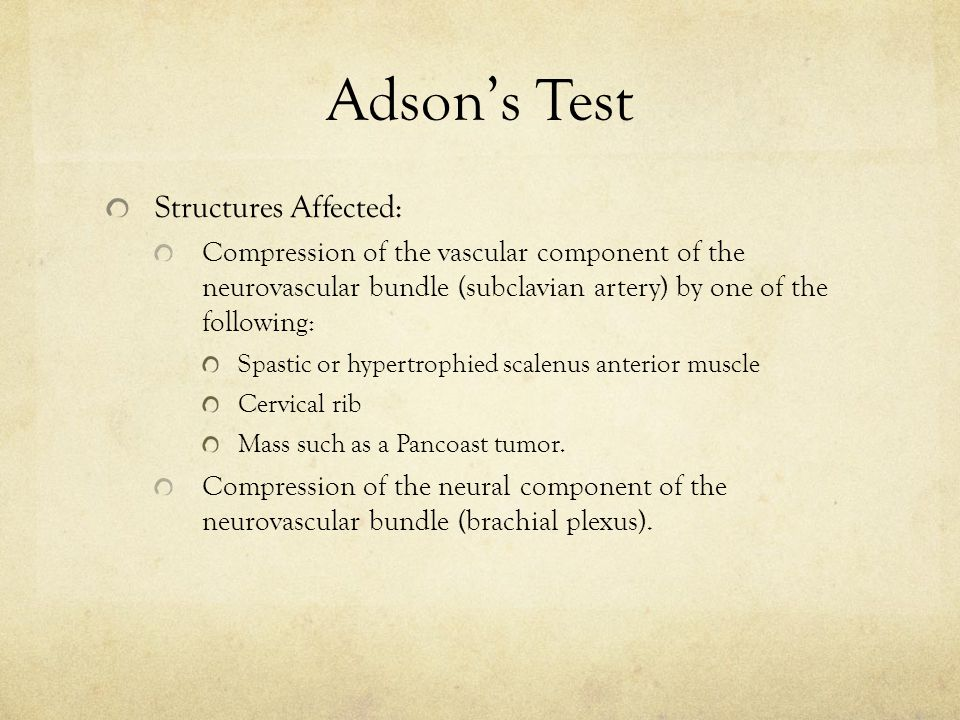 Adson's Test Structures Affected: Compression of the vascular component of the neurovascular bundle (subclavian artery) by one of the following: Spastic or hypertrophied scalenus anterior muscle Cervical rib Mass such as a Pancoast tumor.