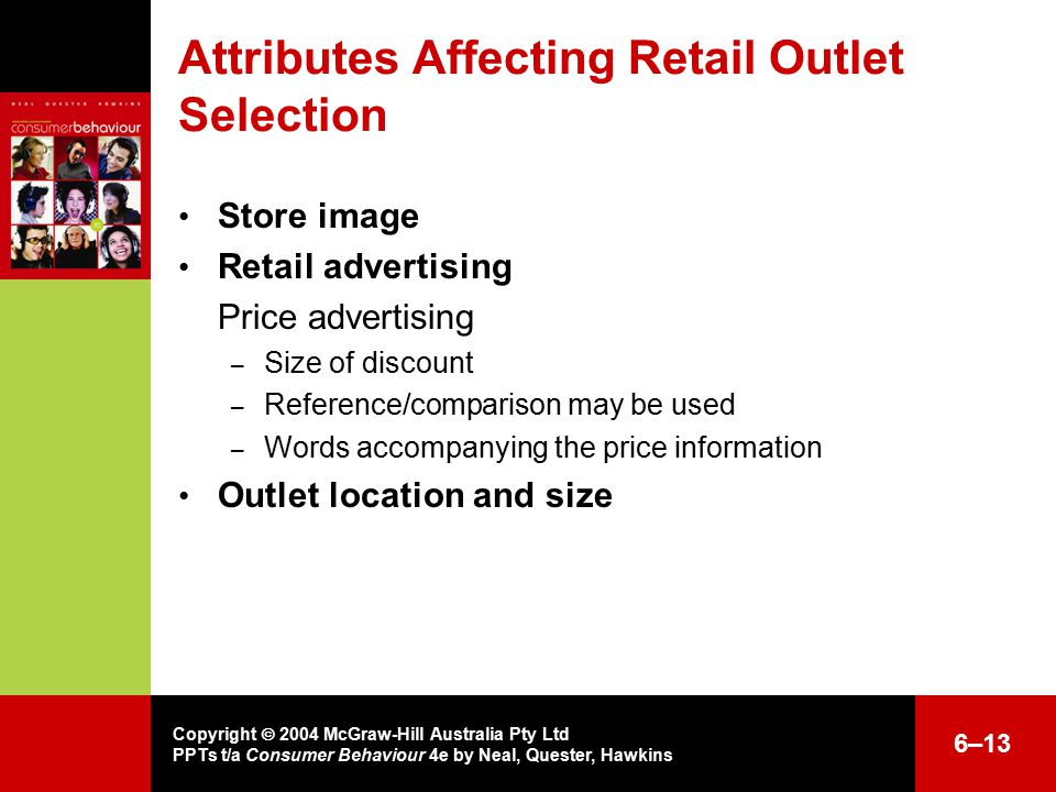 Copyright  2004 McGraw-Hill Australia Pty Ltd PPTs t/a Consumer Behaviour 4e by Neal, Quester, Hawkins 6–13 Attributes Affecting Retail Outlet Selection Store image Retail advertising Price advertising – Size of discount – Reference/comparison may be used – Words accompanying the price information Outlet location and size