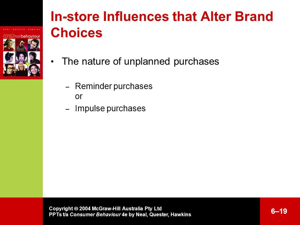 Copyright  2004 McGraw-Hill Australia Pty Ltd PPTs t/a Consumer Behaviour 4e by Neal, Quester, Hawkins 6–19 In-store Influences that Alter Brand Choices The nature of unplanned purchases – Reminder purchases or – Impulse purchases