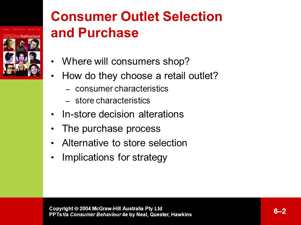 Copyright  2004 McGraw-Hill Australia Pty Ltd PPTs t/a Consumer Behaviour 4e by Neal, Quester, Hawkins 6–26–2 Consumer Outlet Selection and Purchase Where will consumers shop.