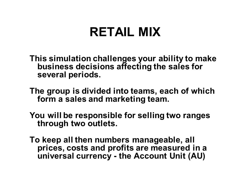 RETAIL MIX This simulation challenges your ability to make business decisions affecting the sales for several periods.